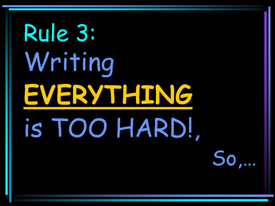 Rule 3: Writing EVERYTHING is TOO HARD!, So,…