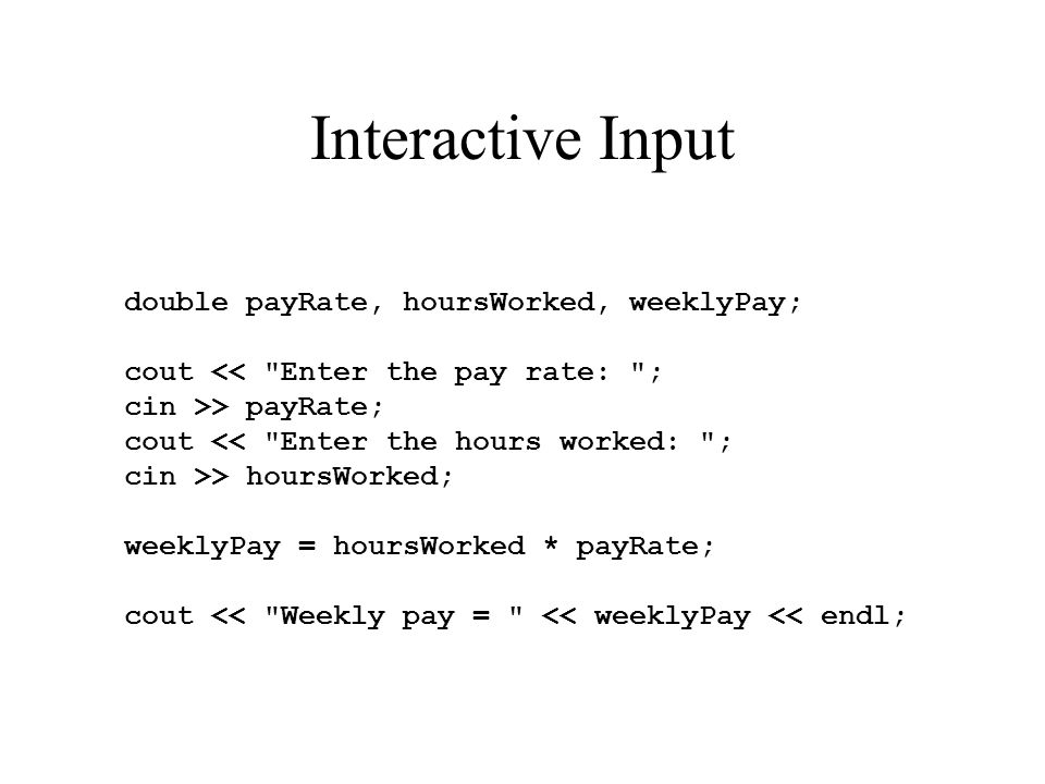 Interactive Input double payRate, hoursWorked, weeklyPay; cout << Enter the pay rate: ; cin >> payRate; cout << Enter the hours worked: ; cin >> hoursWorked; weeklyPay = hoursWorked * payRate; cout << Weekly pay = << weeklyPay << endl;