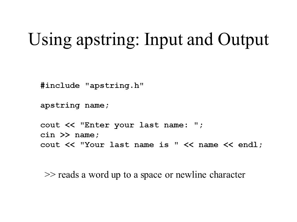 Using apstring: Input and Output #include apstring.h apstring name; cout << Enter your last name: ; cin >> name; cout << Your last name is << name << endl; >> reads a word up to a space or newline character