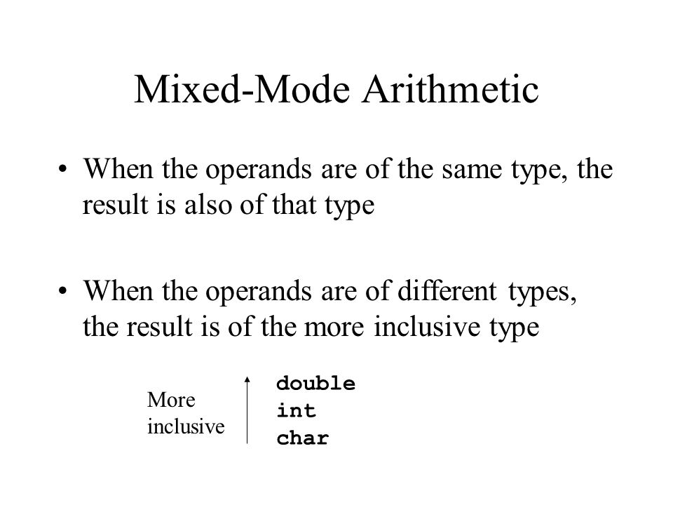 Mixed-Mode Arithmetic When the operands are of the same type, the result is also of that type When the operands are of different types, the result is of the more inclusive type double int char More inclusive
