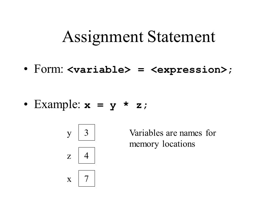 Assignment Statement Form: = ; Example: x = y * z; 3 y 4 z 7 x Variables are names for memory locations