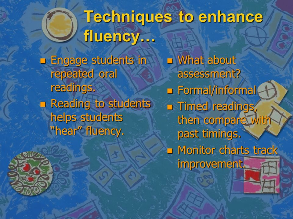 Techniques to enhance fluency… n Engage students in repeated oral readings.