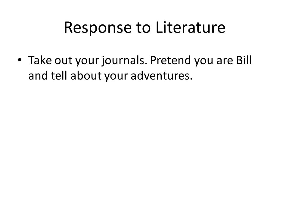 Response to Literature Take out your journals. Pretend you are Bill and tell about your adventures.