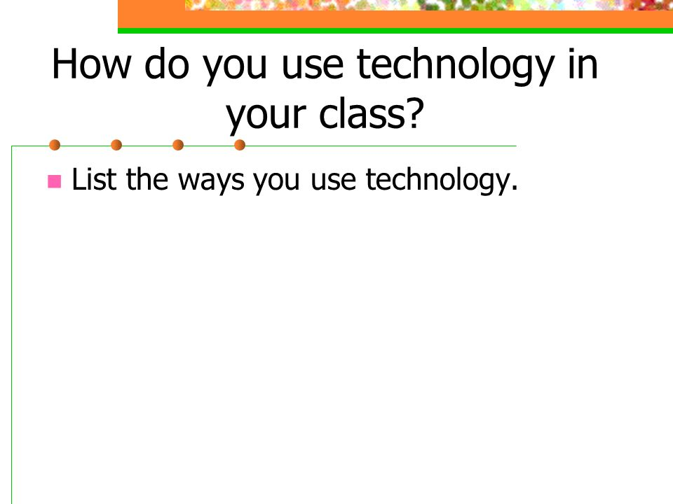 How do you use technology in your class List the ways you use technology.