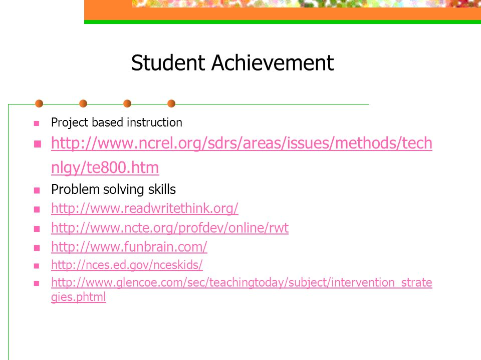 Student Achievement Project based instruction http://www.ncrel.org/sdrs/areas/issues/methods/tech nlgy/te800.htm http://www.ncrel.org/sdrs/areas/issues/methods/tech nlgy/te800.htm Problem solving skills http://www.readwritethink.org/ http://www.ncte.org/profdev/online/rwt http://www.funbrain.com/ http://nces.ed.gov/nceskids/ http://www.glencoe.com/sec/teachingtoday/subject/intervention_strate gies.phtml http://www.glencoe.com/sec/teachingtoday/subject/intervention_strate gies.phtml
