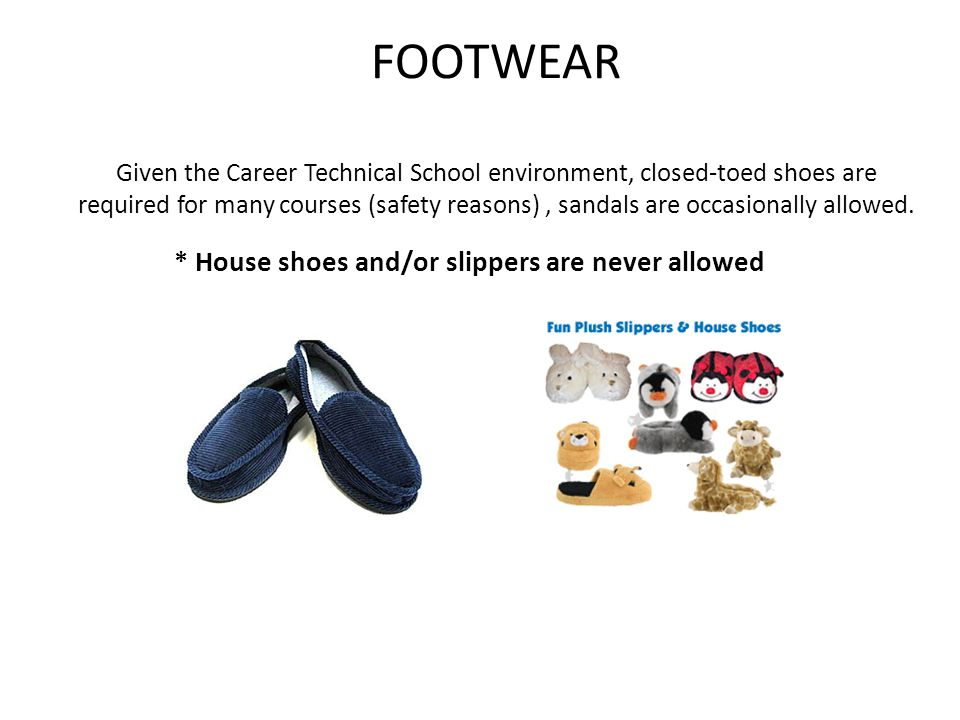 FOOTWEAR Given the Career Technical School environment, closed-toed shoes are required for many courses (safety reasons), sandals are occasionally allowed.