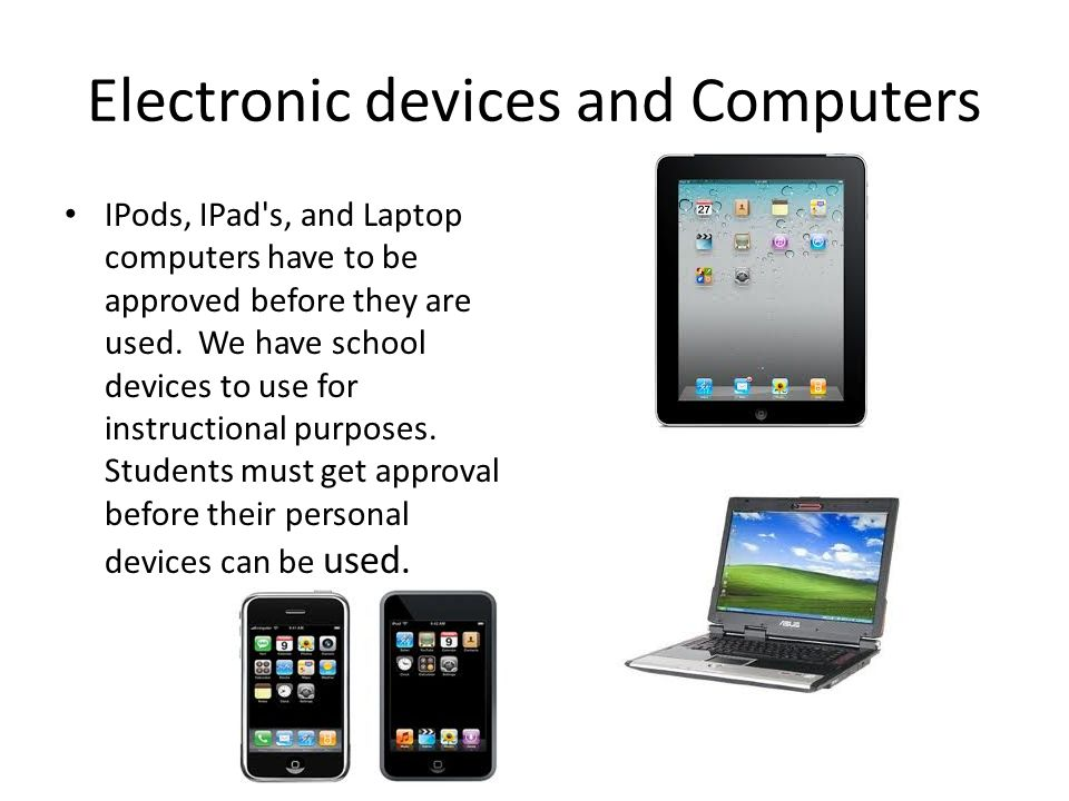 Electronic devices and Computers IPods, IPad s, and Laptop computers have to be approved before they are used.