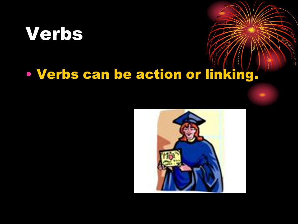 Verbs Verbs can be action or linking.