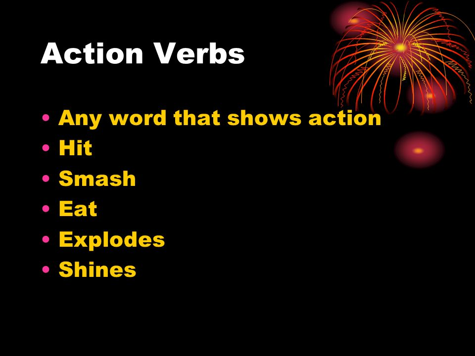 Action Verbs Any word that shows action Hit Smash Eat Explodes Shines
