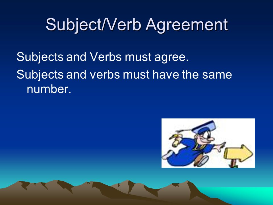 Subject/Verb Agreement Subjects and Verbs must agree. Subjects and verbs must have the same number.