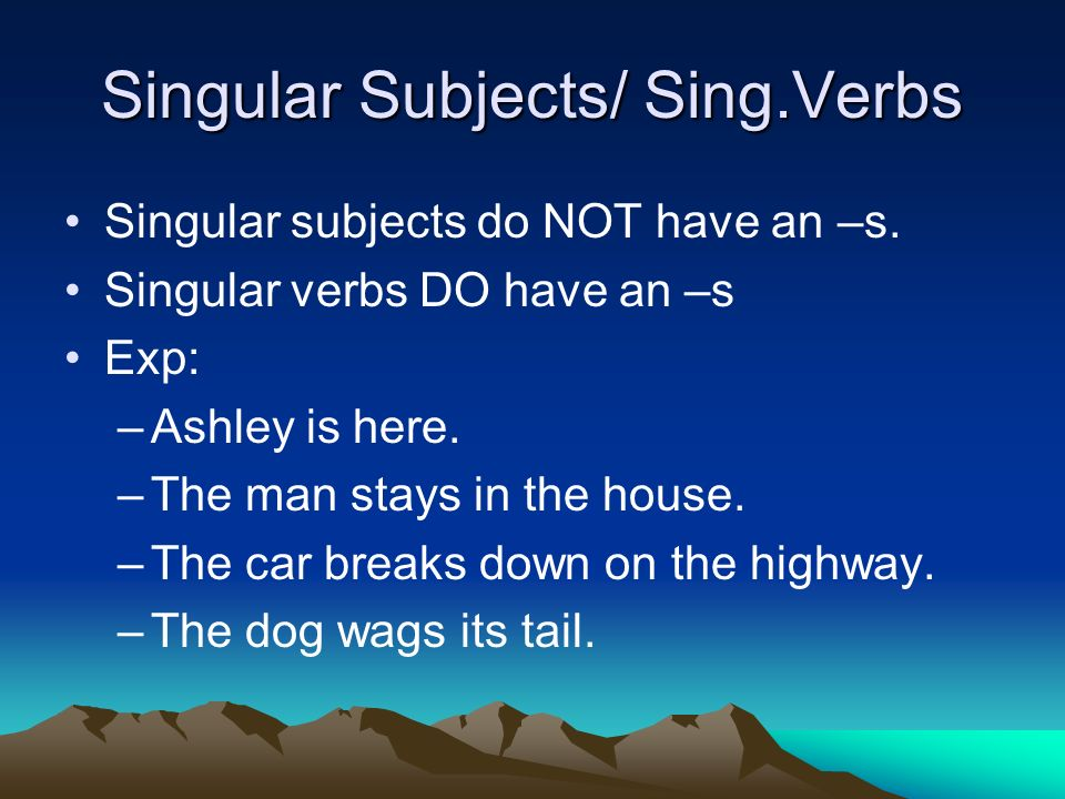 Singular Subjects/ Sing.Verbs Singular subjects do NOT have an –s.