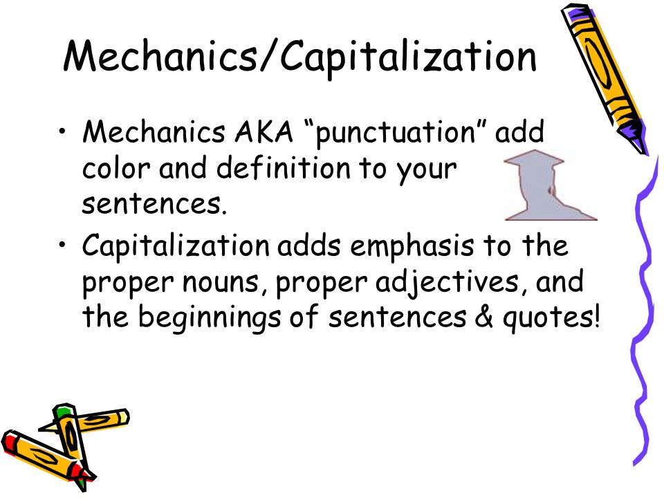 Mechanics/Capitalization Mechanics AKA punctuation add color and definition to your sentences.