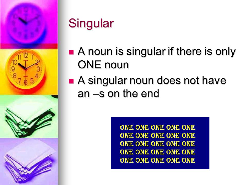 Singular A noun is singular if there is only ONE noun A noun is singular if there is only ONE noun A singular noun does not have an –s on the end A singular noun does not have an –s on the end