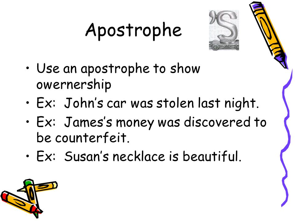 Apostrophe Use an apostrophe to show owernership Ex: Johns car was stolen last night.