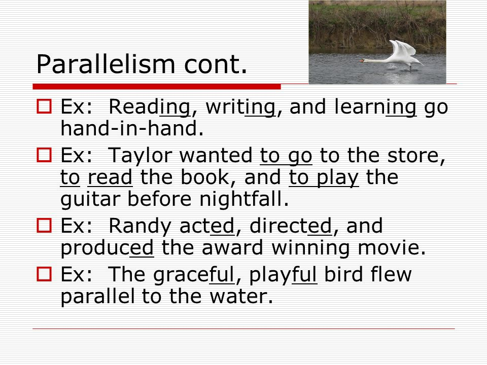 Parallelism cont. Ex: Reading, writing, and learning go hand-in-hand.