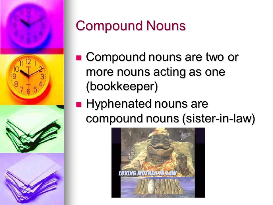 Compound Nouns Compound nouns are two or more nouns acting as one (bookkeeper) Compound nouns are two or more nouns acting as one (bookkeeper) Hyphenated nouns are compound nouns (sister-in-law) Hyphenated nouns are compound nouns (sister-in-law)