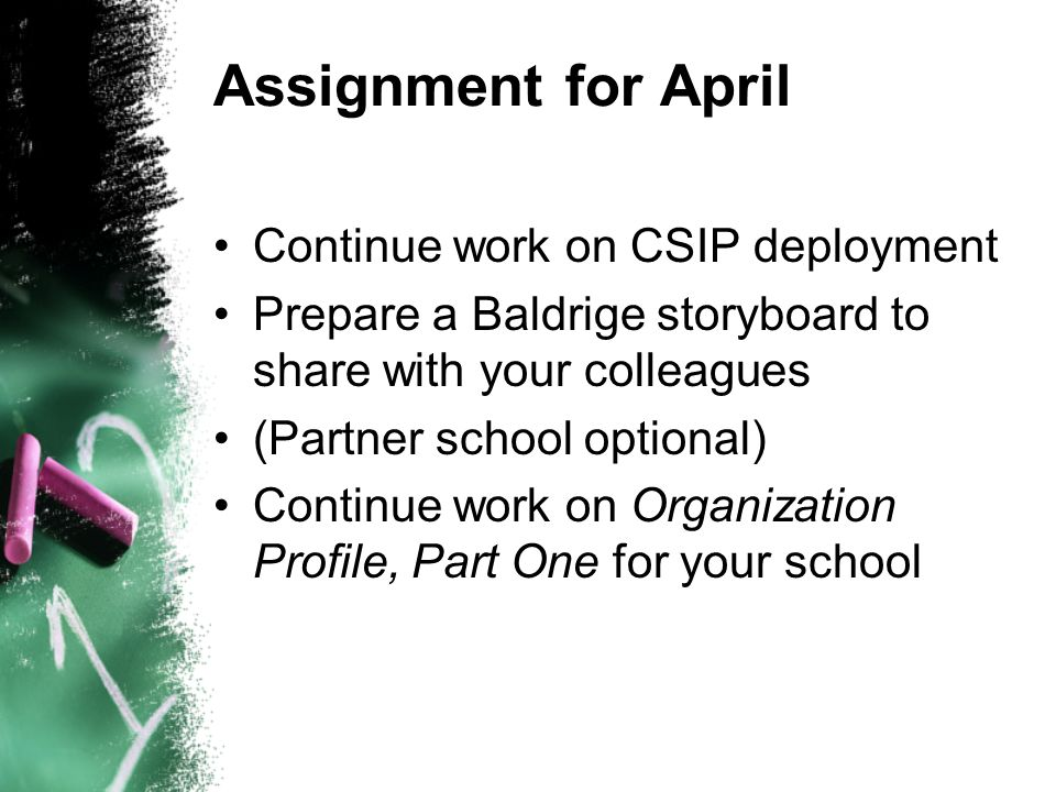 Assignment for April Continue work on CSIP deployment Prepare a Baldrige storyboard to share with your colleagues (Partner school optional) Continue work on Organization Profile, Part One for your school