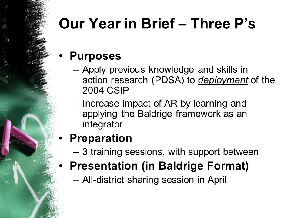 Our Year in Brief – Three Ps Purposes –Apply previous knowledge and skills in action research (PDSA) to deployment of the 2004 CSIP –Increase impact of AR by learning and applying the Baldrige framework as an integrator Preparation –3 training sessions, with support between Presentation (in Baldrige Format) –All-district sharing session in April