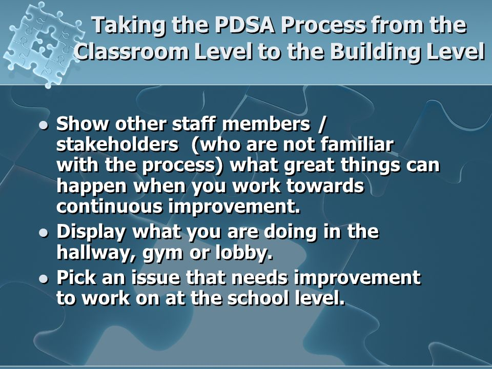 Taking the PDSA Process from the Classroom Level to the Building Level Show other staff members / stakeholders (who are not familiar with the process) what great things can happen when you work towards continuous improvement.