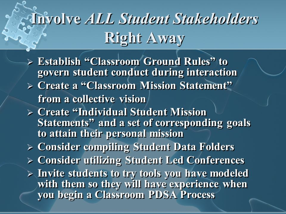 Involve ALL Student Stakeholders Right Away Establish Classroom Ground Rules to govern student conduct during interaction Create a Classroom Mission Statement from a collective vision Create Individual Student Mission Statements and a set of corresponding goals to attain their personal mission Consider compiling Student Data Folders Consider utilizing Student Led Conferences Invite students to try tools you have modeled with them so they will have experience when you begin a Classroom PDSA Process Establish Classroom Ground Rules to govern student conduct during interaction Create a Classroom Mission Statement from a collective vision Create Individual Student Mission Statements and a set of corresponding goals to attain their personal mission Consider compiling Student Data Folders Consider utilizing Student Led Conferences Invite students to try tools you have modeled with them so they will have experience when you begin a Classroom PDSA Process