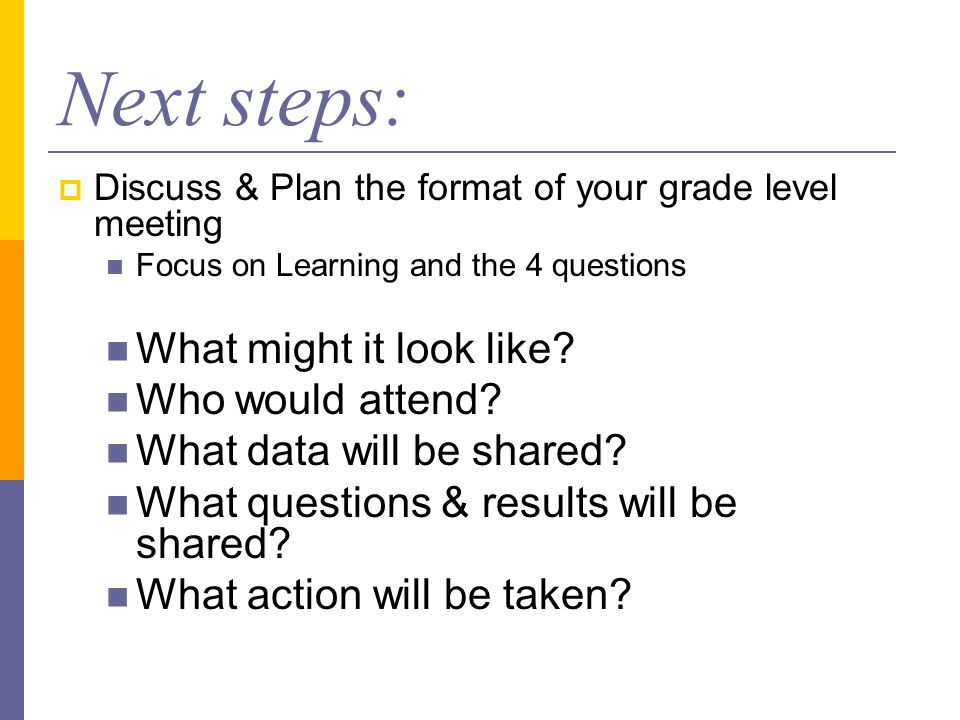 Next steps: Discuss & Plan the format of your grade level meeting Focus on Learning and the 4 questions What might it look like.