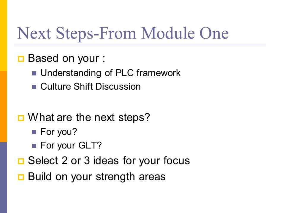 Next Steps-From Module One Based on your : Understanding of PLC framework Culture Shift Discussion What are the next steps.