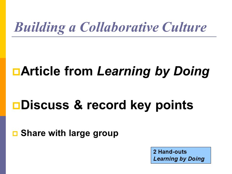Building a Collaborative Culture Article from Learning by Doing Discuss & record key points Share with large group 2 Hand-outs Learning by Doing