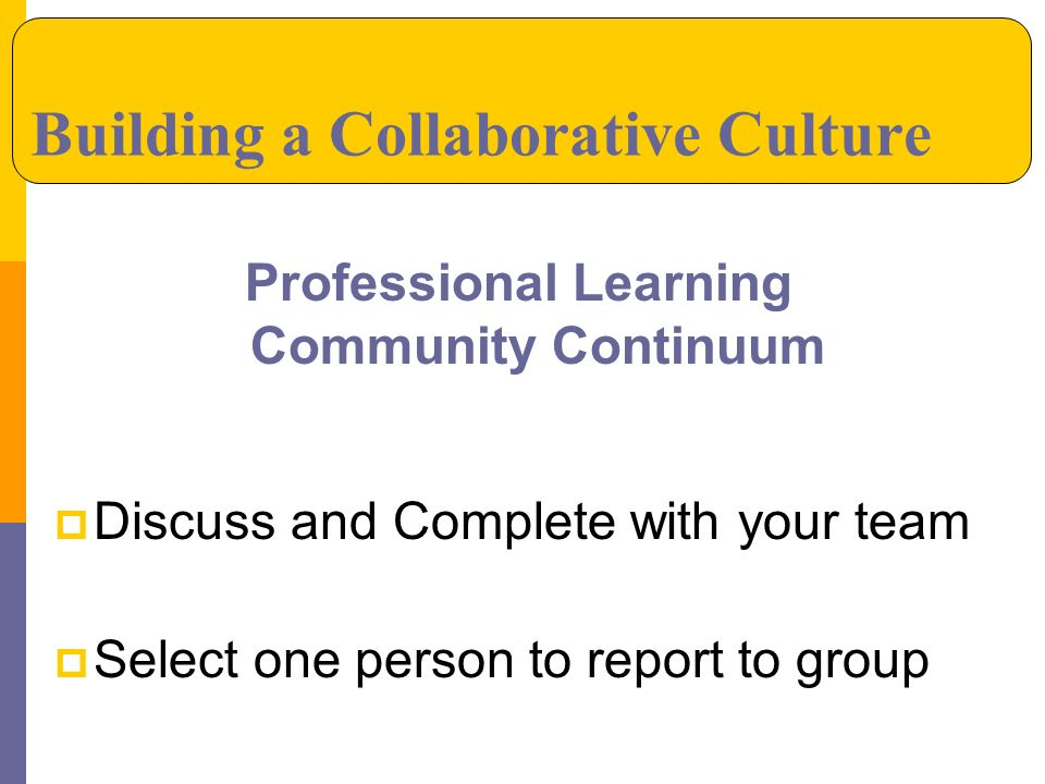 Professional Learning Community Continuum Discuss and Complete with your team Select one person to report to group Building a Collaborative Culture