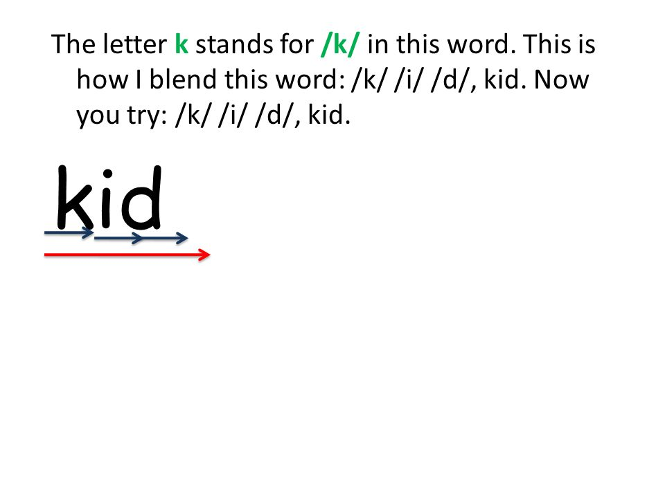 The letter k stands for /k/ in this word. This is how I blend this word: /k/ /i/ /d/, kid.