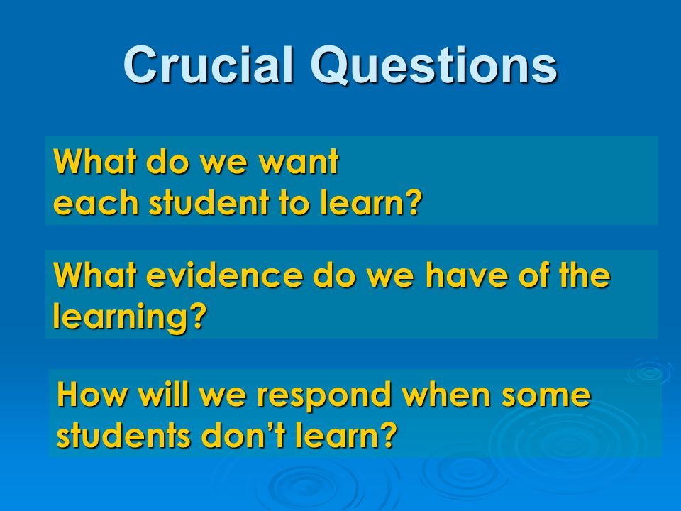 Crucial Questions What do we want each student to learn.