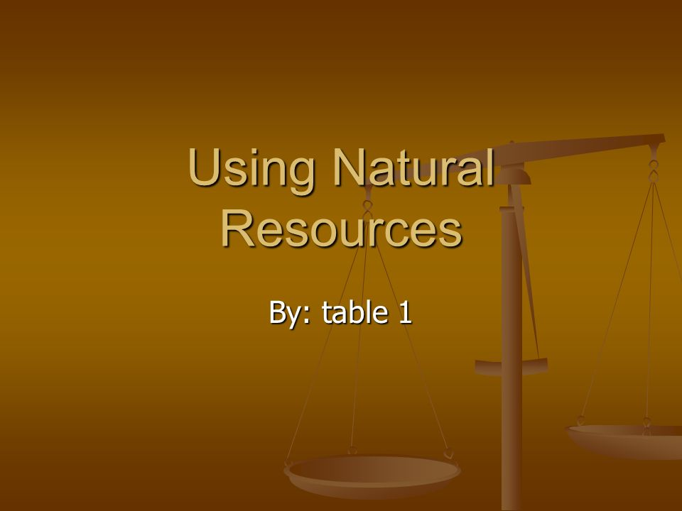 Using Natural Resources By: table 1