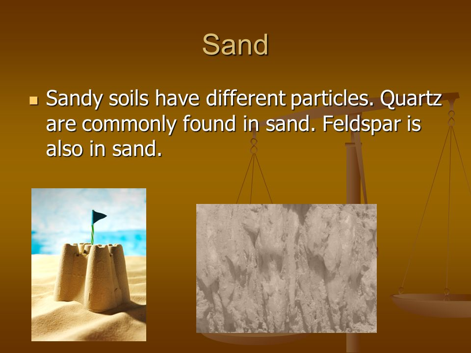 Sand Sandy soils have different particles. Quartz are commonly found in sand.