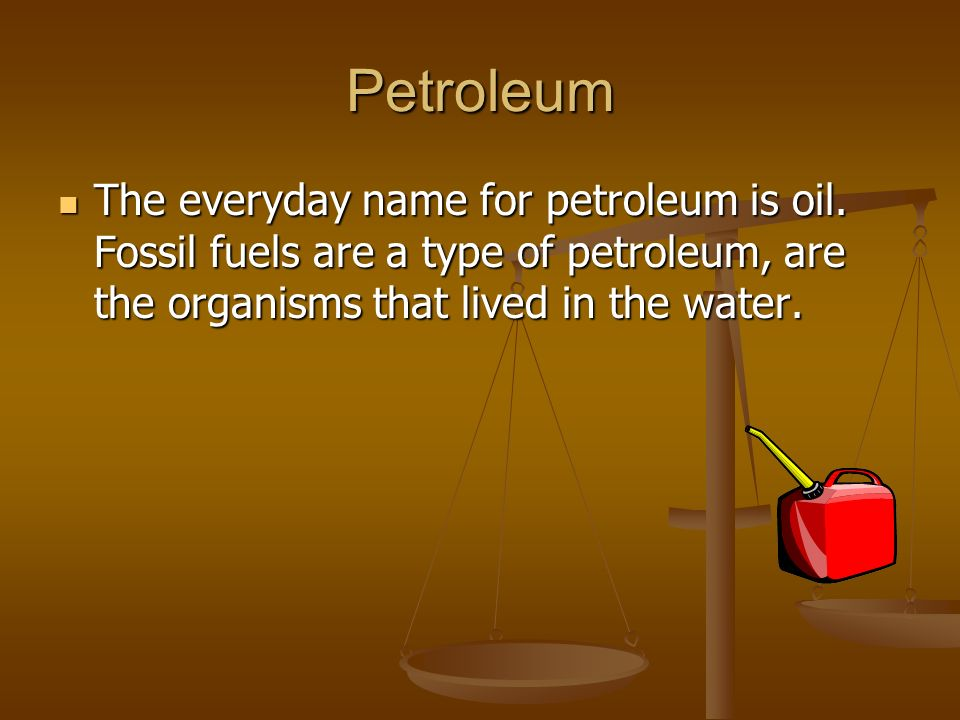 Petroleum The everyday name for petroleum is oil.