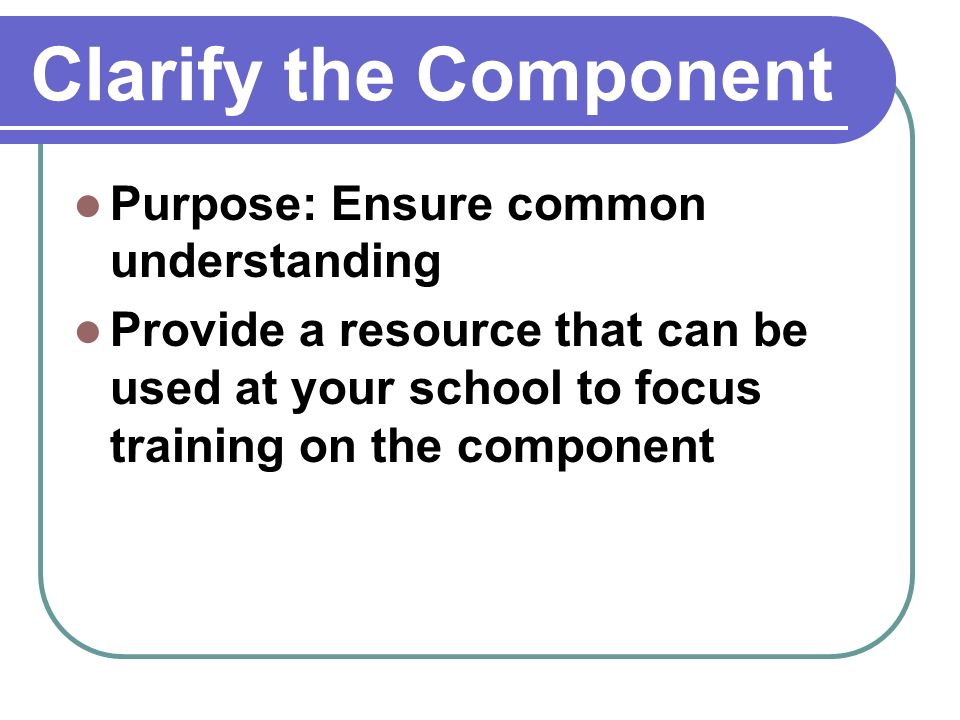 Clarify the Component Purpose: Ensure common understanding Provide a resource that can be used at your school to focus training on the component