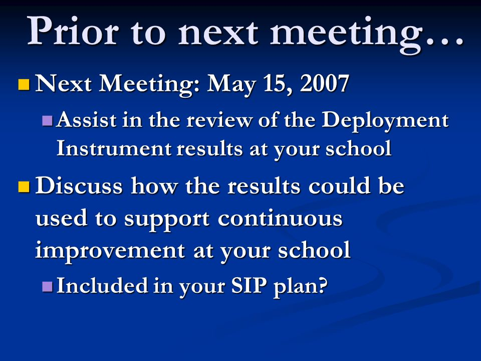 Prior to next meeting… Next Meeting: May 15, 2007 Next Meeting: May 15, 2007 Assist in the review of the Deployment Instrument results at your school Assist in the review of the Deployment Instrument results at your school Discuss how the results could be used to support continuous improvement at your school Discuss how the results could be used to support continuous improvement at your school Included in your SIP plan.