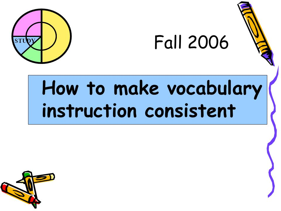 STUDY Fall 2006 How to make vocabulary instruction consistent
