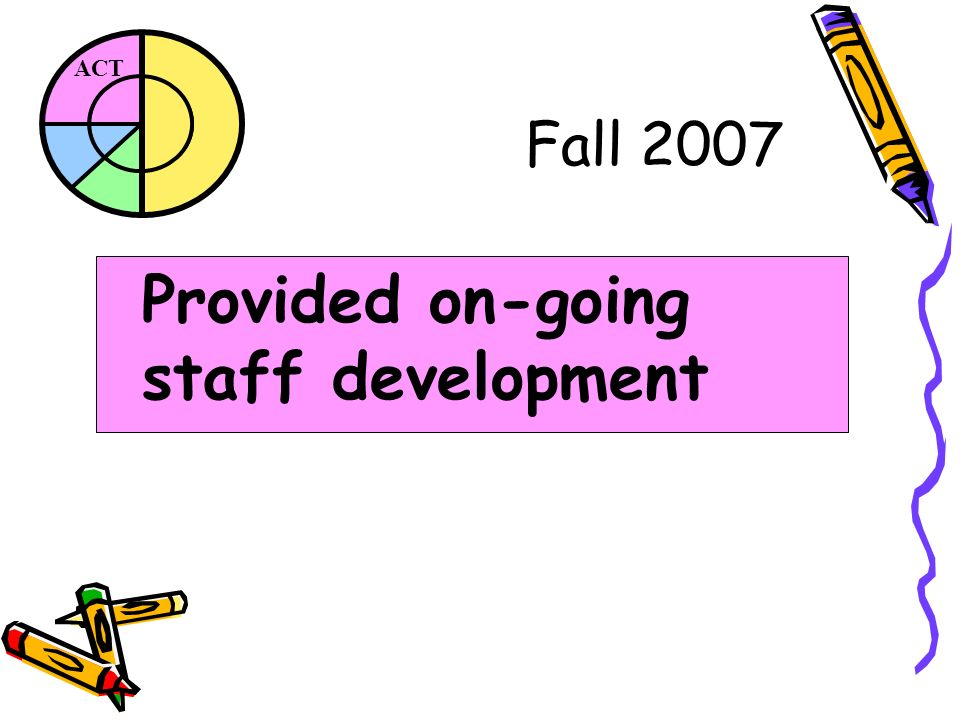 ACT Fall 2007 Provided on-going staff development