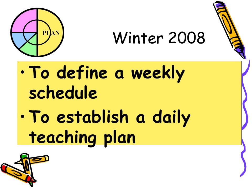 PLAN Winter 2008 To define a weekly schedule To establish a daily teaching plan