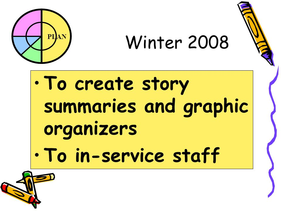 PLAN Winter 2008 To create story summaries and graphic organizers To in-service staff