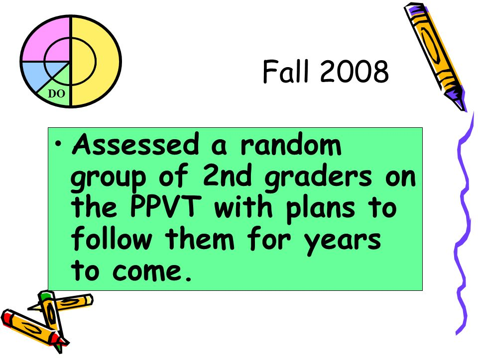 DO Fall 2008 Assessed a random group of 2nd graders on the PPVT with plans to follow them for years to come.