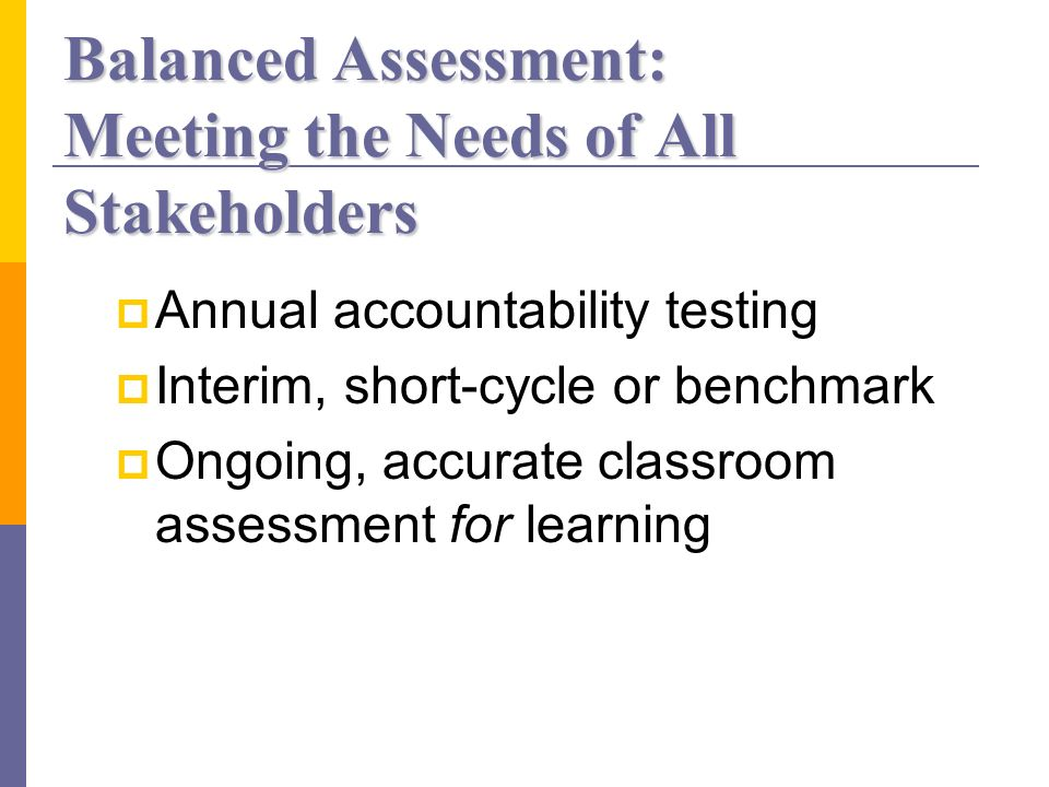 Balanced Assessment: Meeting the Needs of All Stakeholders Annual accountability testing Interim, short-cycle or benchmark Ongoing, accurate classroom assessment for learning