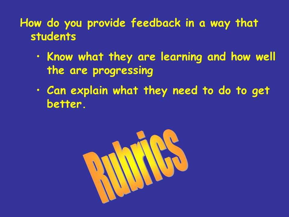 How do you provide feedback in a way that students Know what they are learning and how well the are progressing Can explain what they need to do to get better.