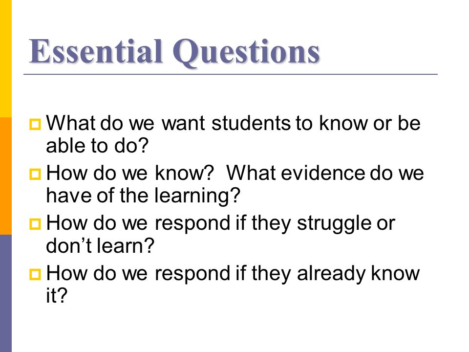 Essential Questions What do we want students to know or be able to do.