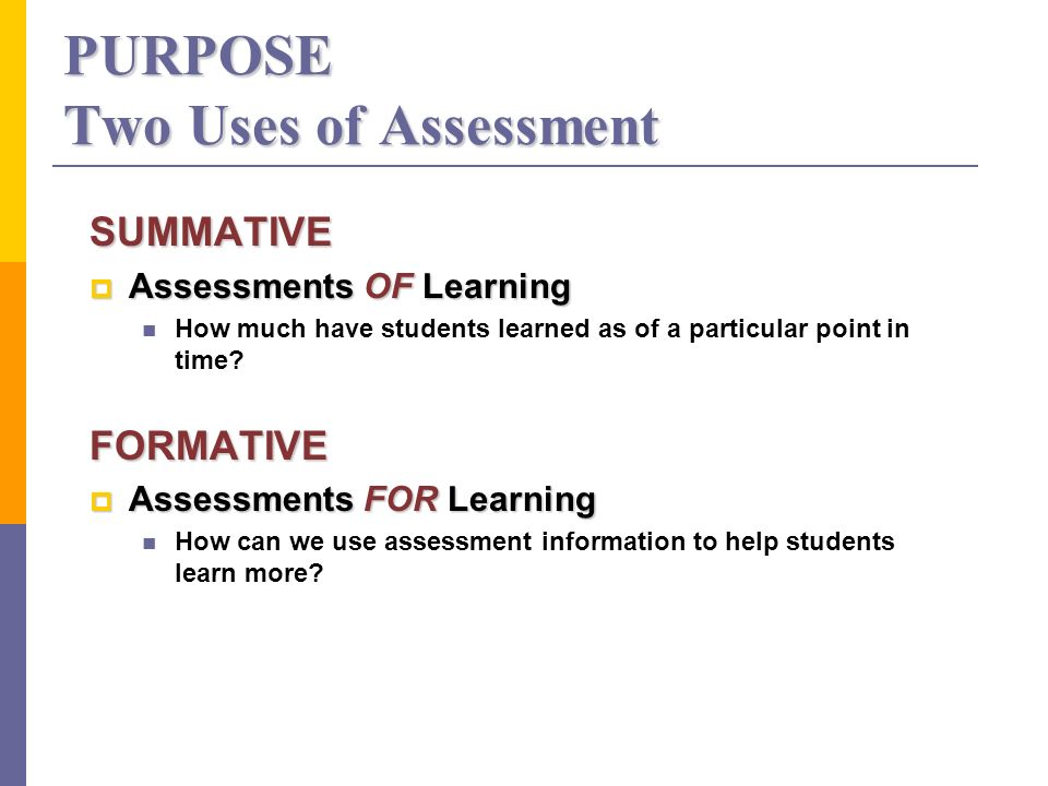 PURPOSE Two Uses of Assessment SUMMATIVE Assessments OF Learning Assessments OF Learning How much have students learned as of a particular point in time FORMATIVE Assessments FOR Learning Assessments FOR Learning How can we use assessment information to help students learn more