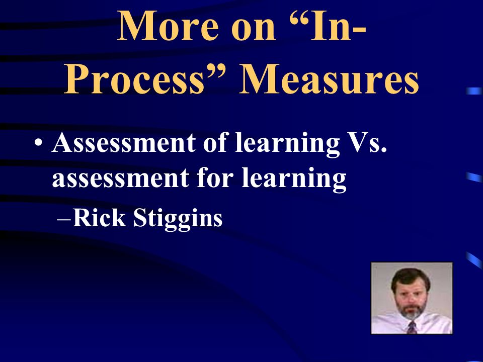 More on In- Process Measures Assessment of learning Vs. assessment for learning –Rick Stiggins