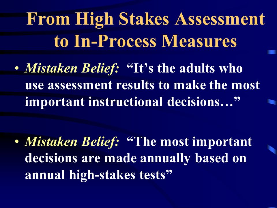 From High Stakes Assessment to In-Process Measures Mistaken Belief: Its the adults who use assessment results to make the most important instructional decisions… Mistaken Belief: The most important decisions are made annually based on annual high-stakes tests