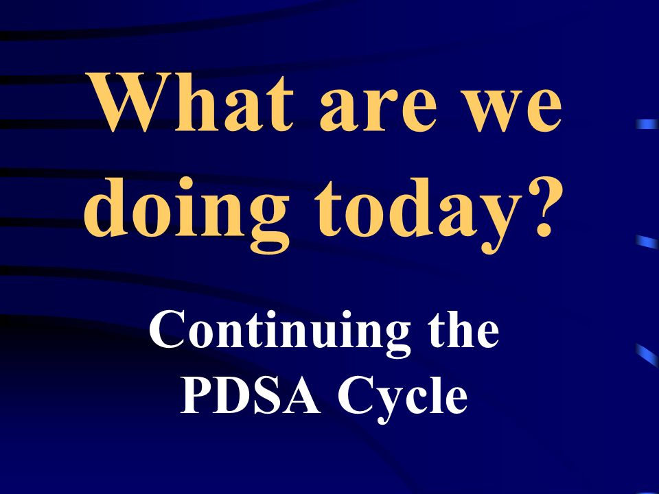 What are we doing today Continuing the PDSA Cycle