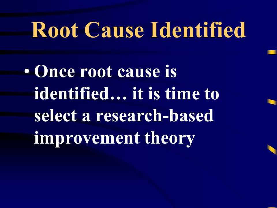 Root Cause Identified Once root cause is identified… it is time to select a research-based improvement theory