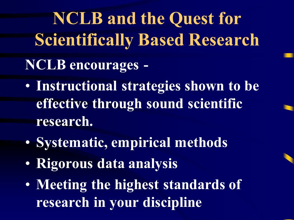 NCLB and the Quest for Scientifically Based Research NCLB encourages - Instructional strategies shown to be effective through sound scientific research.