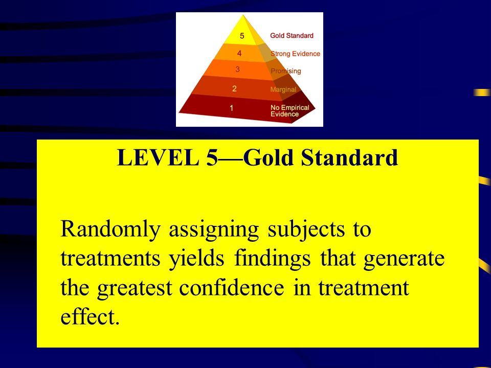 LEVEL 5Gold Standard Randomly assigning subjects to treatments yields findings that generate the greatest confidence in treatment effect.